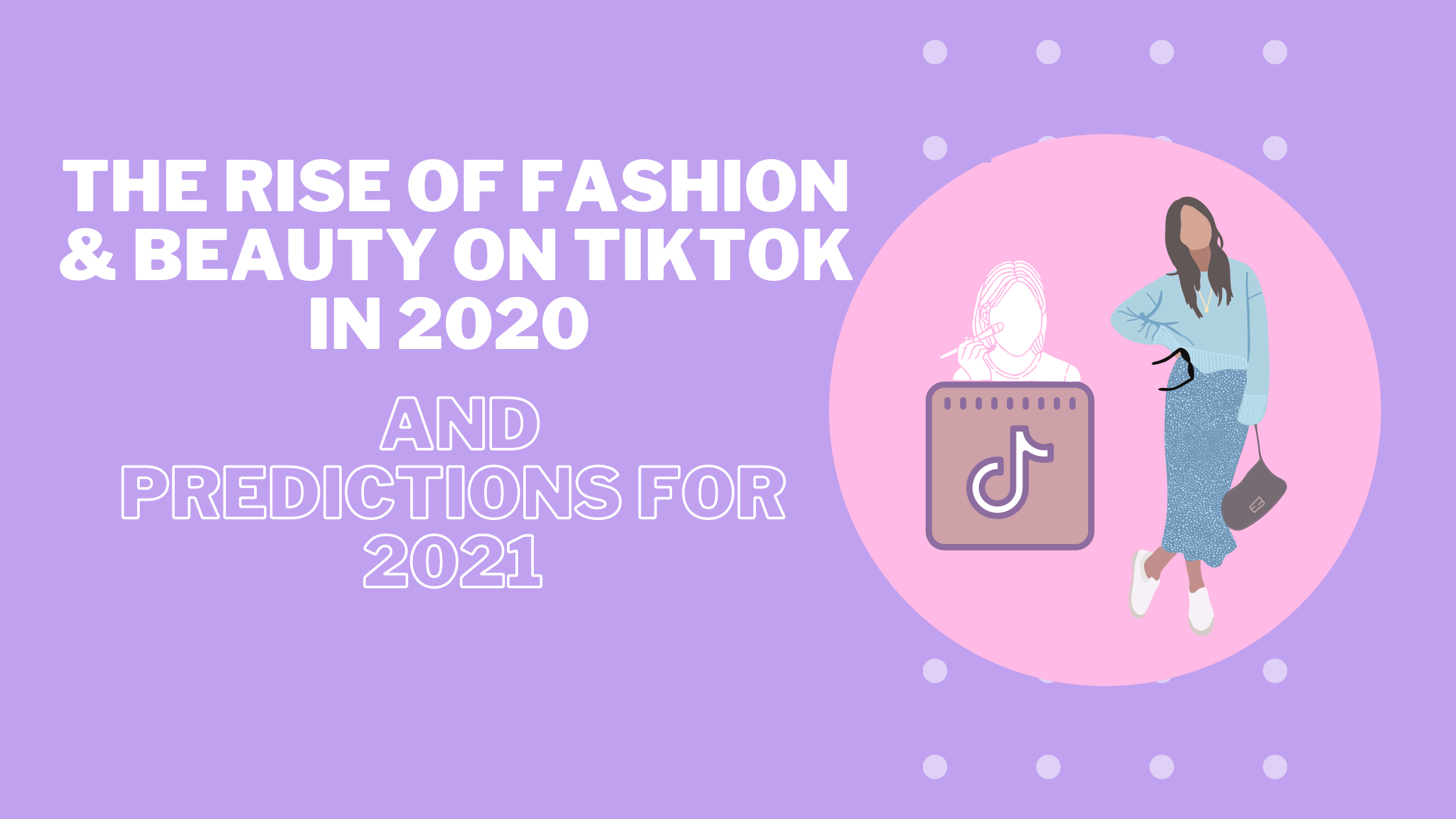 The Rise Of Fashion & Beauty on TikTok in 2020 and Predictions for 2021