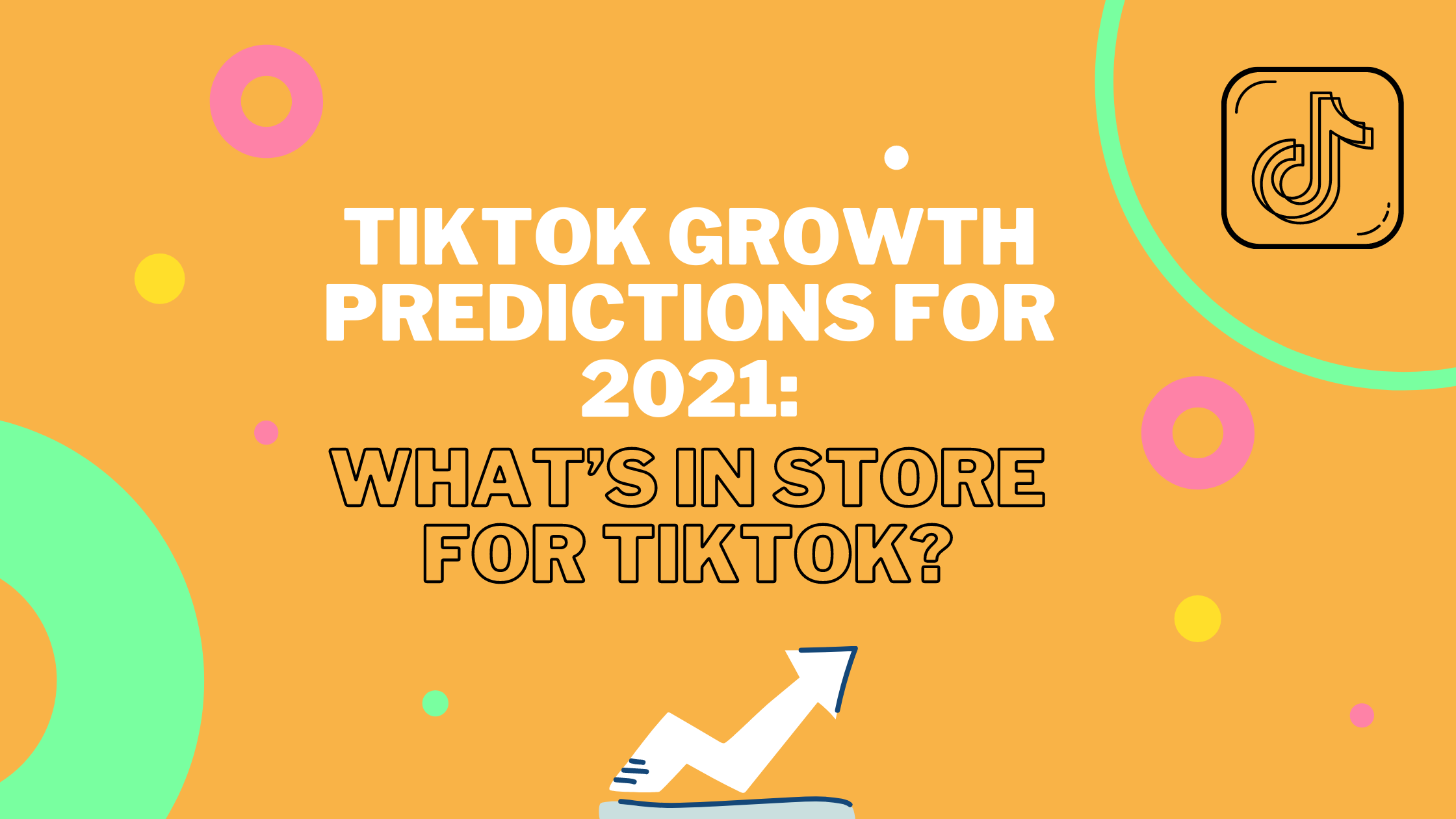 TikTok Growth Predictions For 2021: What's In Store For TikTok?