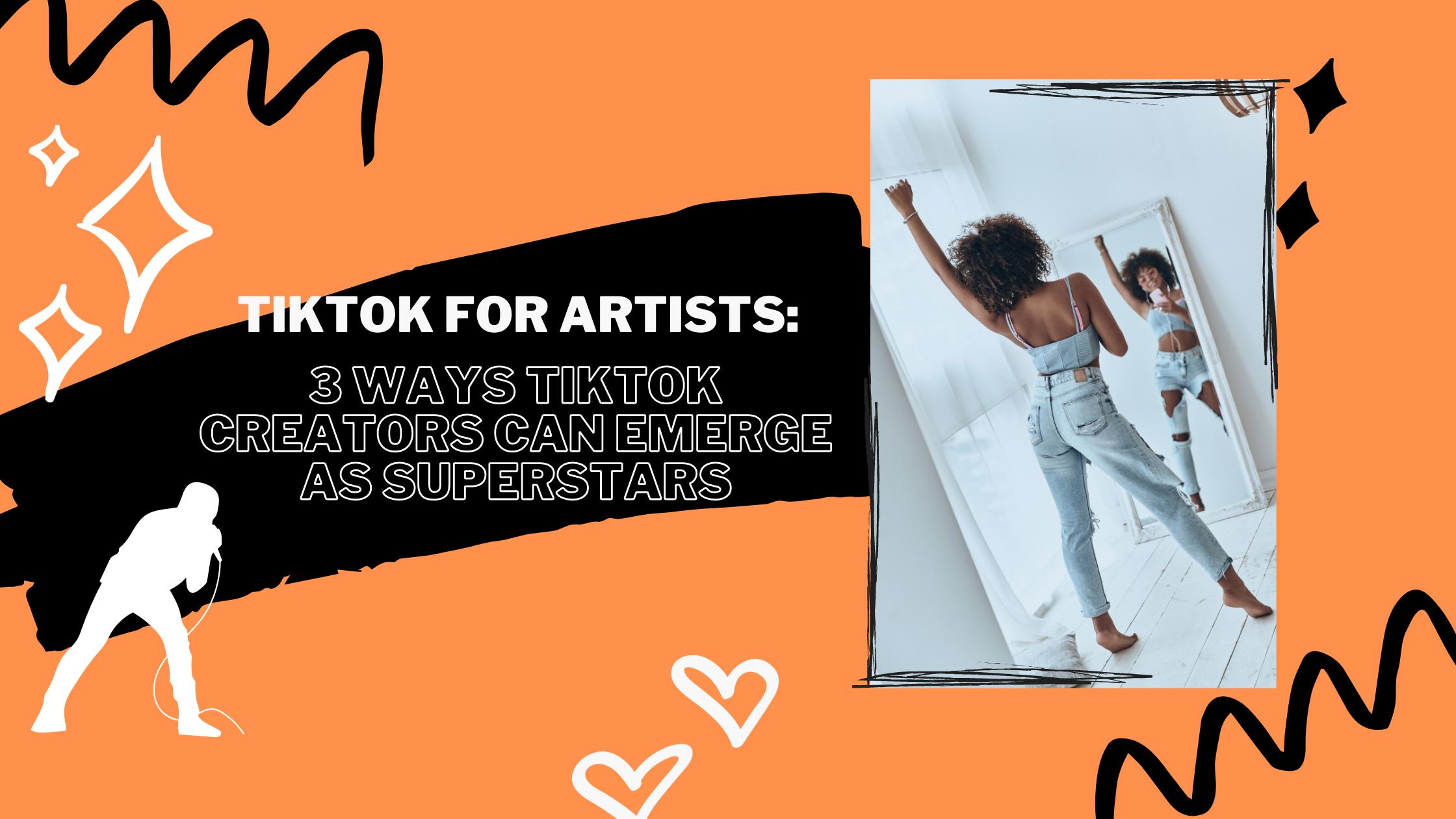TikTok For Artists: 3 Ways TikTok Creators Can Emerge As Superstars